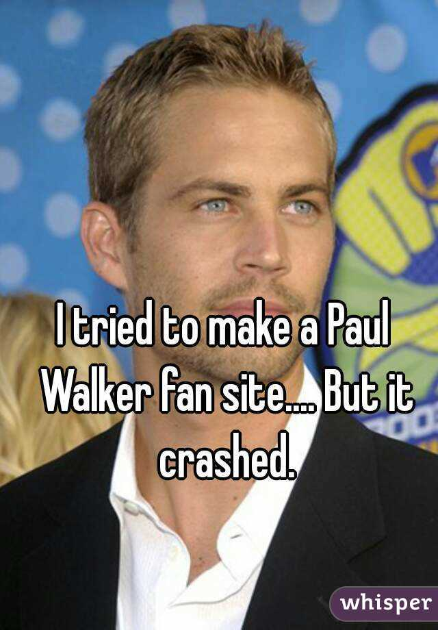 I tried to make a Paul Walker fan site.... But it crashed.