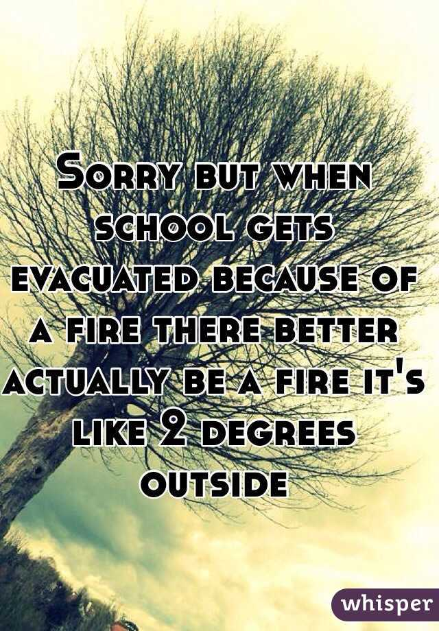 Sorry but when school gets evacuated because of a fire there better actually be a fire it's like 2 degrees outside