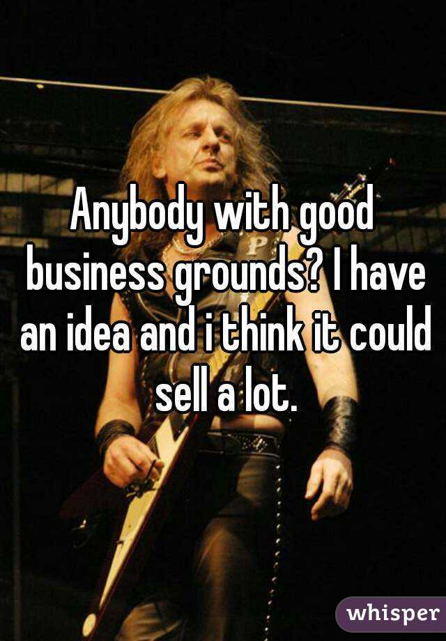 Anybody with good business grounds? I have an idea and i think it could sell a lot.