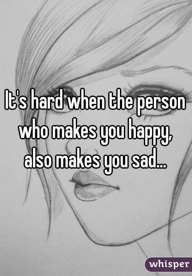 It's hard when the person who makes you happy,  also makes you sad...