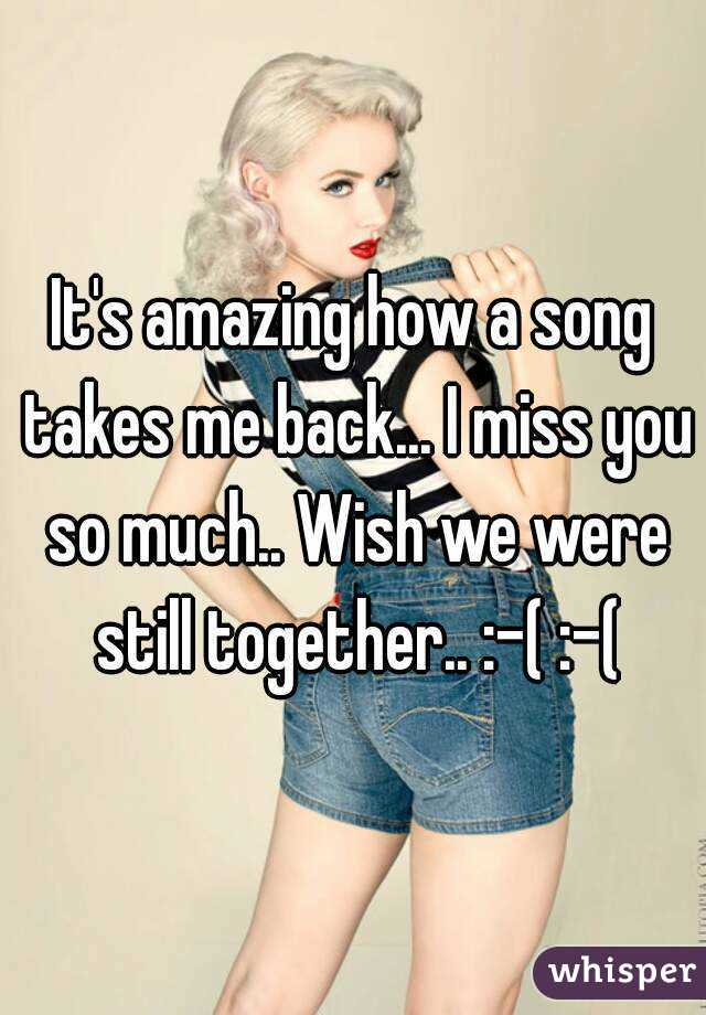 It's amazing how a song takes me back... I miss you so much.. Wish we were still together.. :-( :-(
