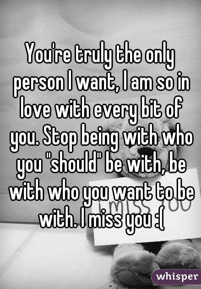 """You're truly the only person I want, I am so in love with every bit of you. Stop being with who you """"should"""" be with, be with who you want to be with. I miss you :("""