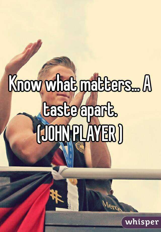 Know what matters... A taste apart.  (JOHN PLAYER )