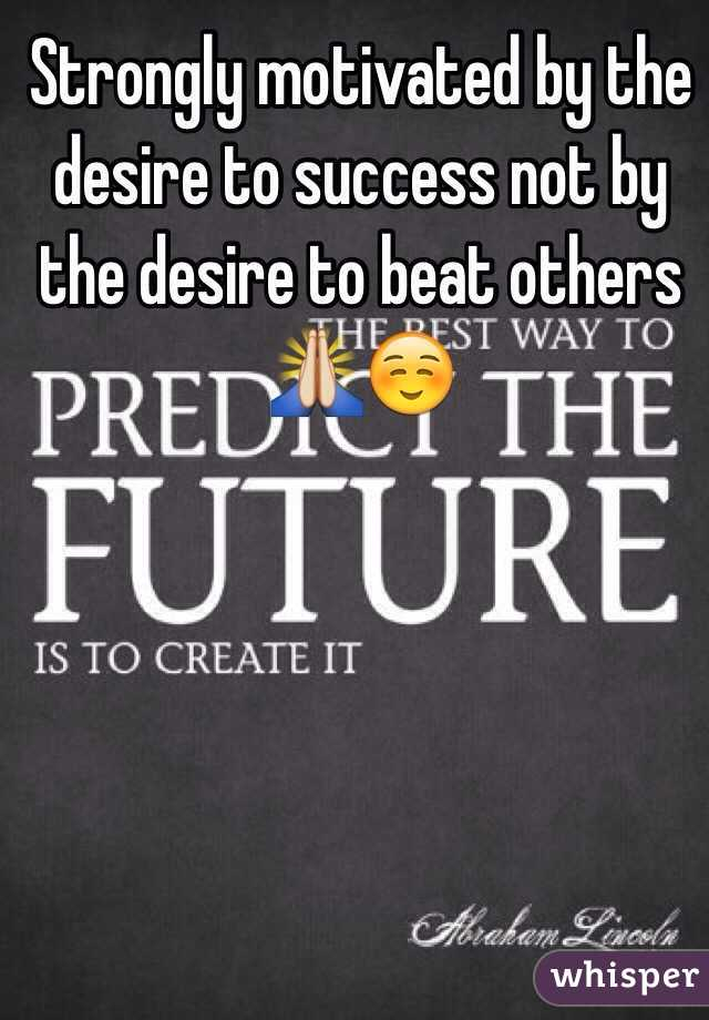 Strongly motivated by the desire to success not by the desire to beat others 🙏☺️