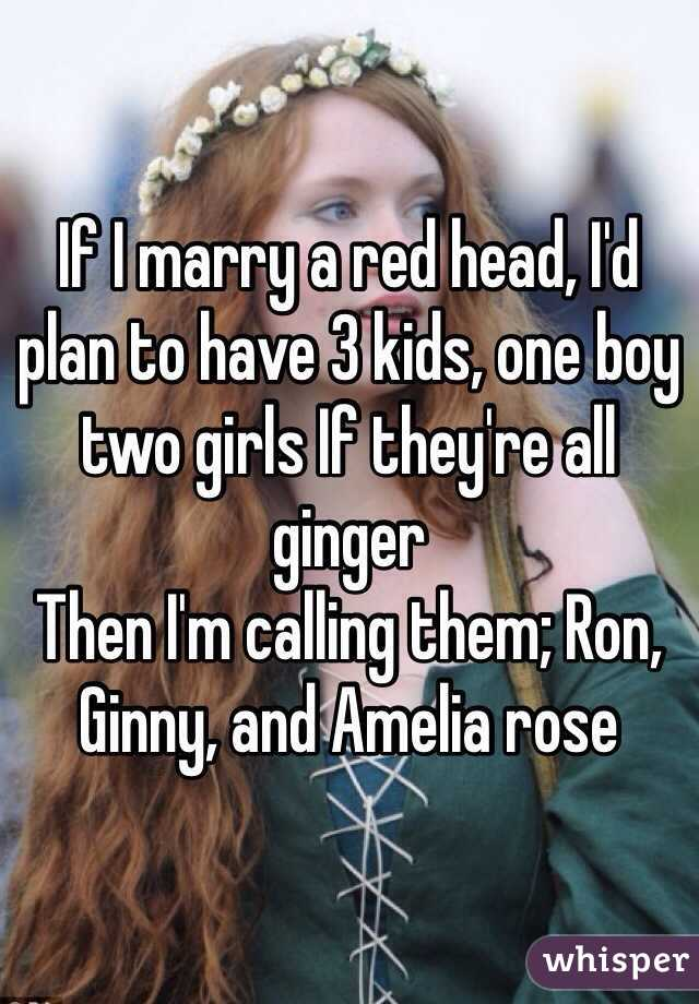 If I marry a red head, I'd plan to have 3 kids, one boy two girls If they're all ginger Then I'm calling them; Ron, Ginny, and Amelia rose