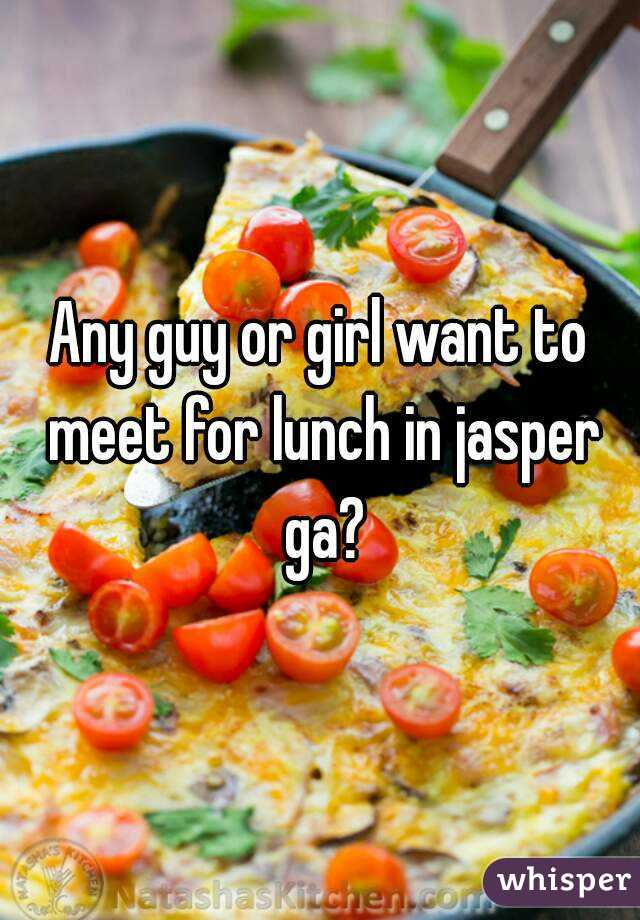 Any guy or girl want to meet for lunch in jasper ga?