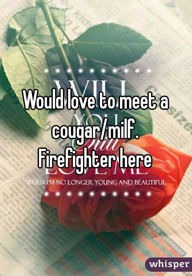 Would love to meet a cougar/milf.  Firefighter here