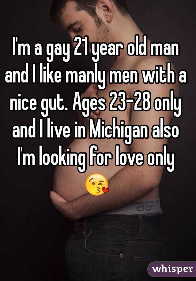 I'm a gay 21 year old man and I like manly men with a nice gut. Ages 23-28 only and I live in Michigan also I'm looking for love only 😘