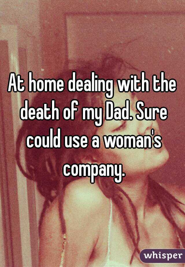 At home dealing with the death of my Dad. Sure could use a woman's company.