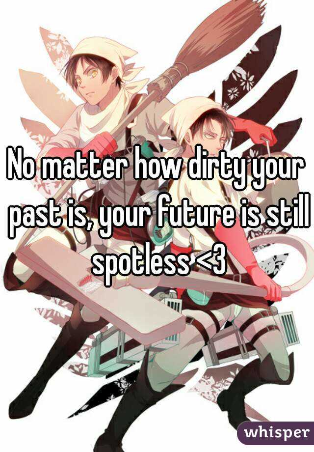 No matter how dirty your past is, your future is still spotless <3