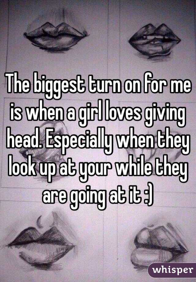 The biggest turn on for me is when a girl loves giving head. Especially when they look up at your while they are going at it :)