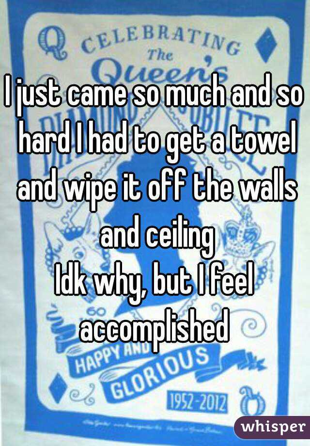 I just came so much and so hard I had to get a towel and wipe it off the walls and ceiling Idk why, but I feel accomplished