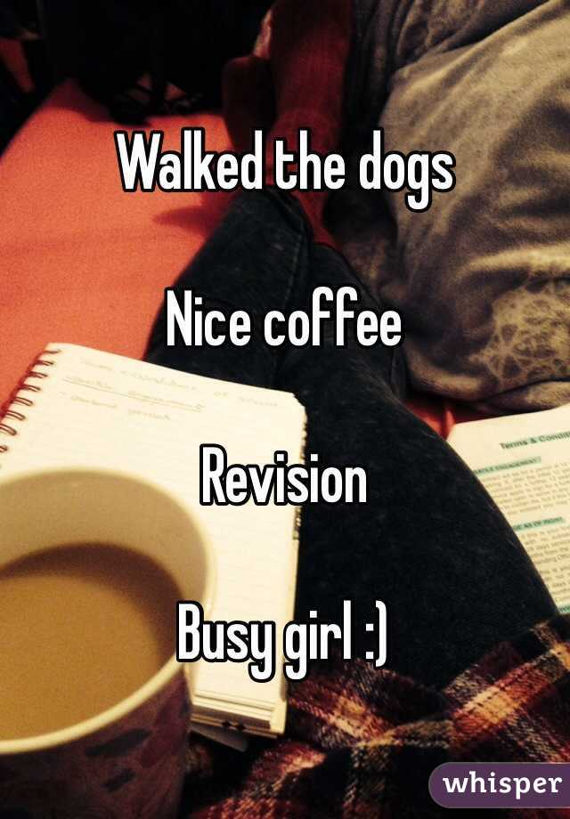 Walked the dogs   Nice coffee   Revision   Busy girl :)