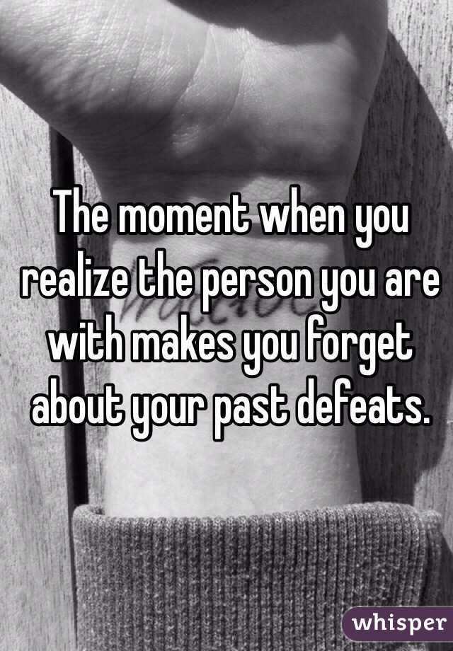 The moment when you realize the person you are with makes you forget about your past defeats.