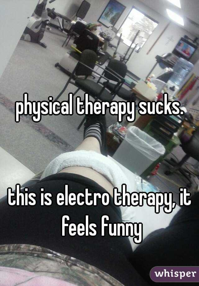 physical therapy sucks.   this is electro therapy, it feels funny