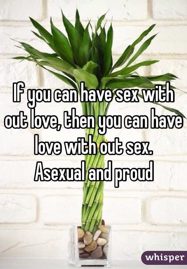 If you can have sex with out love, then you can have love with out sex.  Asexual and proud