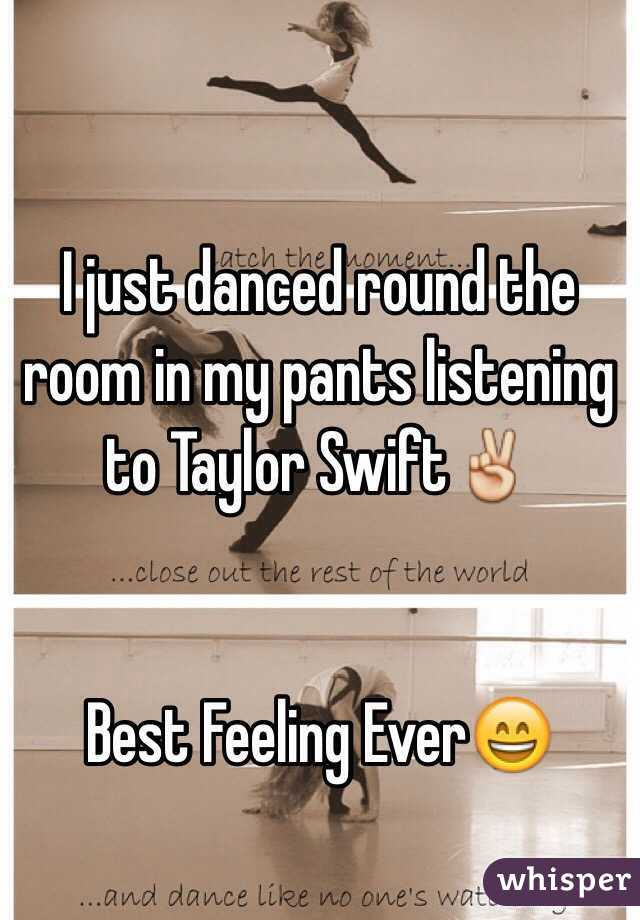 I just danced round the room in my pants listening to Taylor Swift✌️    Best Feeling Ever😄