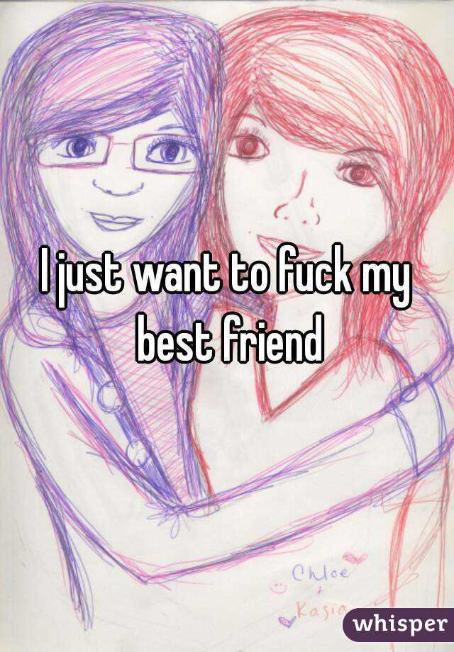I just want to fuck my best friend