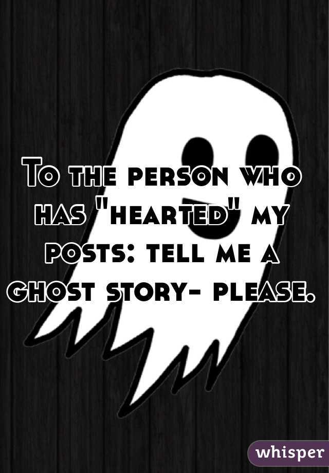 """To the person who has """"hearted"""" my posts: tell me a ghost story- please."""