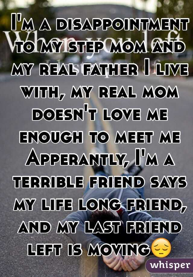 I'm a disappointment to my step mom and my real father I live with, my real mom doesn't love me enough to meet me Apperantly, I'm a terrible friend says my life long friend, and my last friend left is moving😔