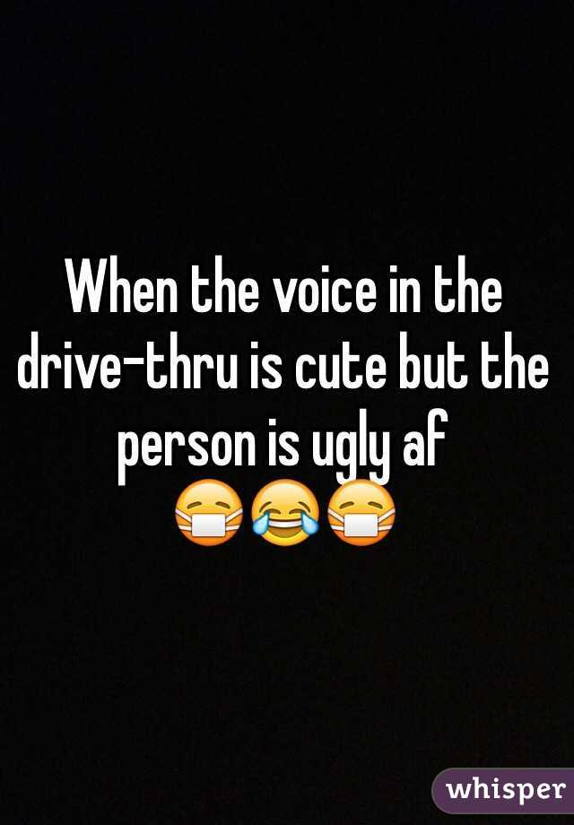 When the voice in the drive-thru is cute but the person is ugly af   😷😂😷