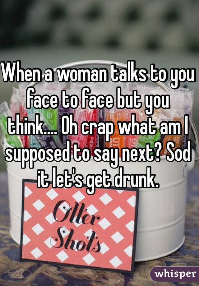 When a woman talks to you face to face but you think.... Oh crap what am I supposed to say next? Sod it let's get drunk.