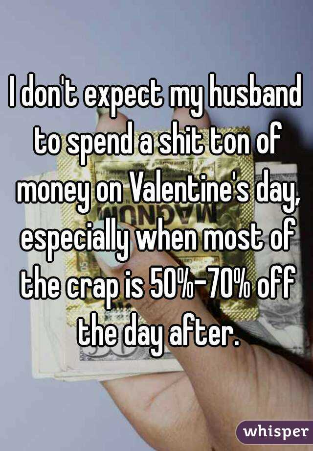 I don't expect my husband to spend a shit ton of money on Valentine's day, especially when most of the crap is 50%-70% off the day after.