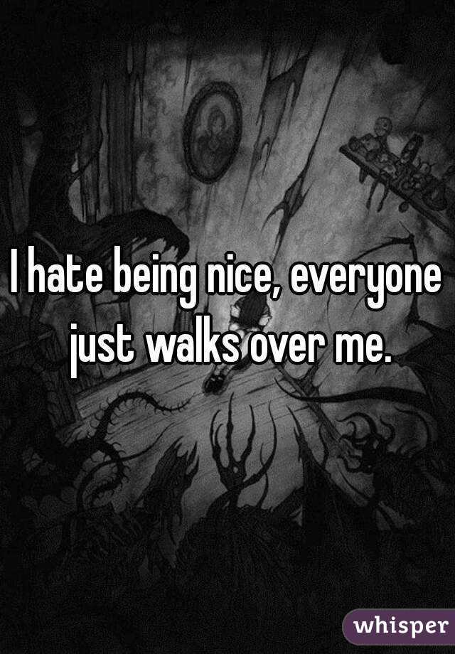 I hate being nice, everyone just walks over me.