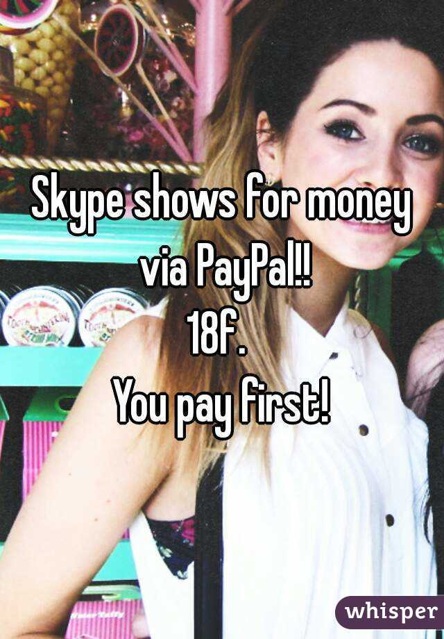 Skype shows for money via PayPal!! 18f.  You pay first!