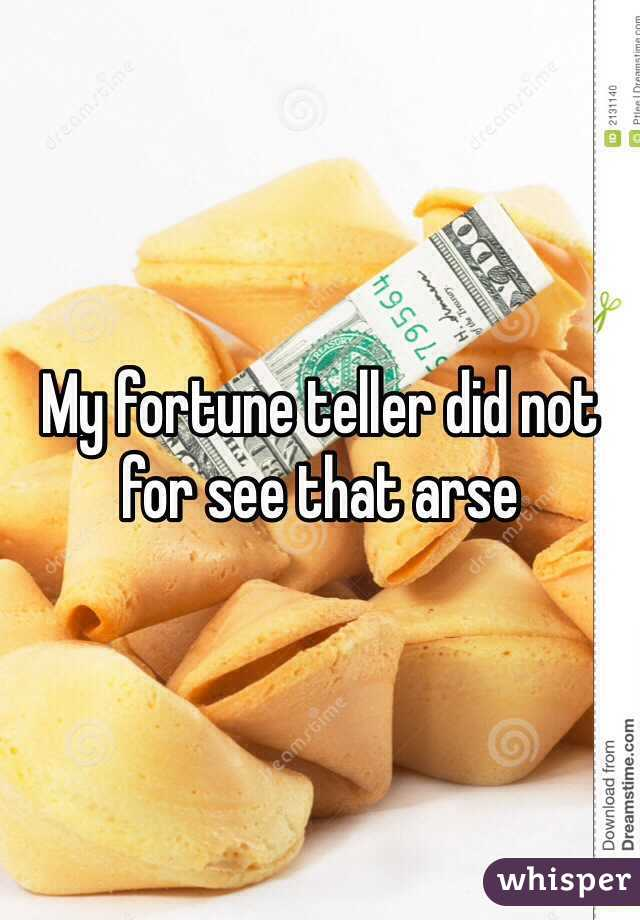 My fortune teller did not for see that arse