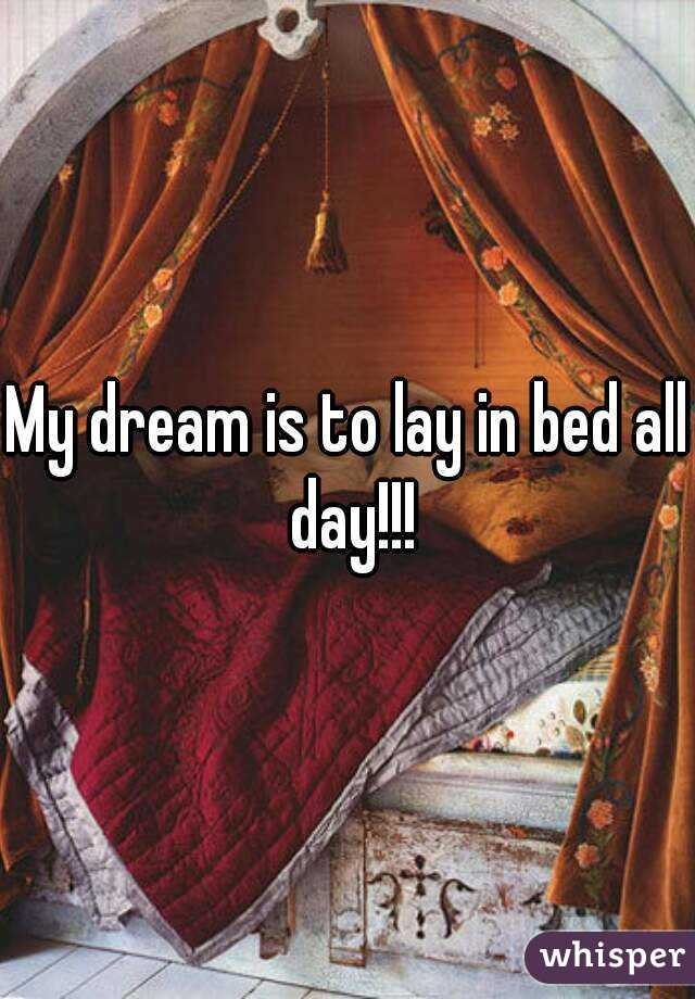 My dream is to lay in bed all day!!!