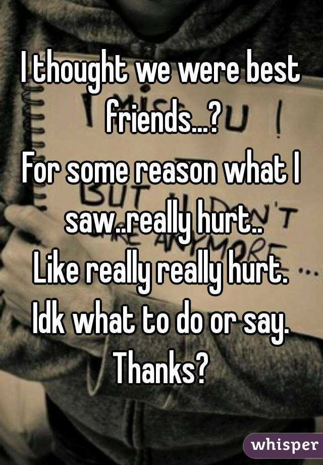 I thought we were best friends...? For some reason what I saw..really hurt.. Like really really hurt. Idk what to do or say. Thanks?
