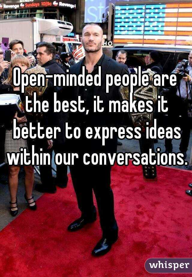 Open-minded people are the best, it makes it better to express ideas within our conversations.