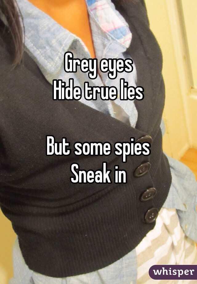 Grey eyes Hide true lies  But some spies Sneak in