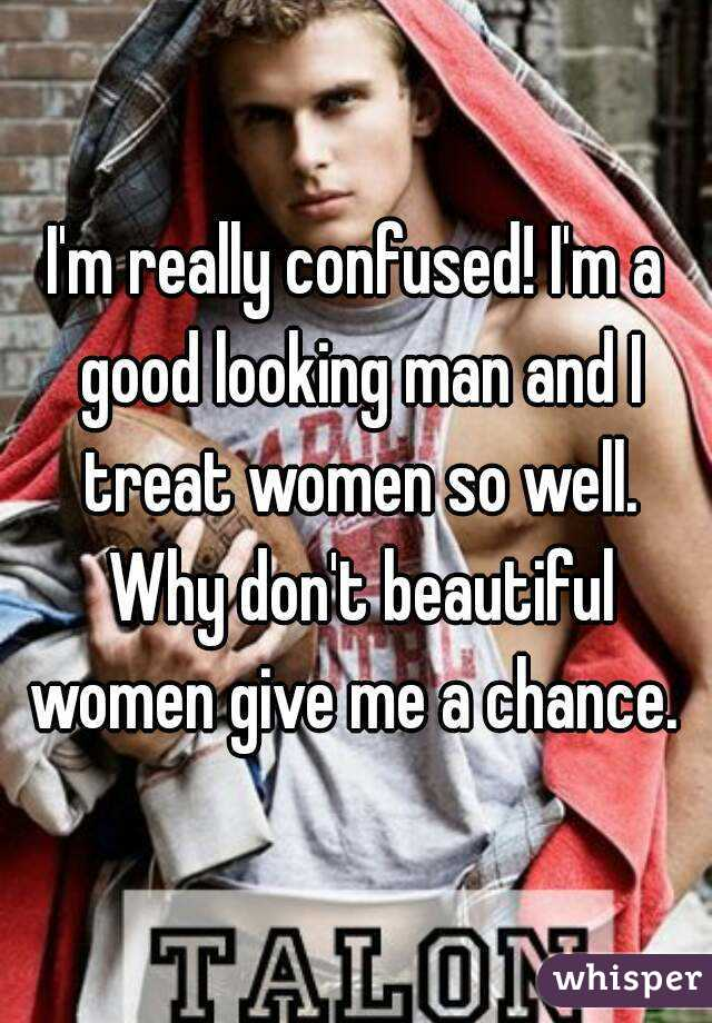 I'm really confused! I'm a good looking man and I treat women so well. Why don't beautiful women give me a chance.