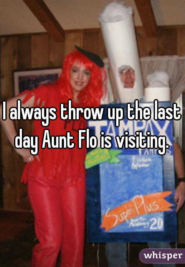 I always throw up the last day Aunt Flo is visiting.