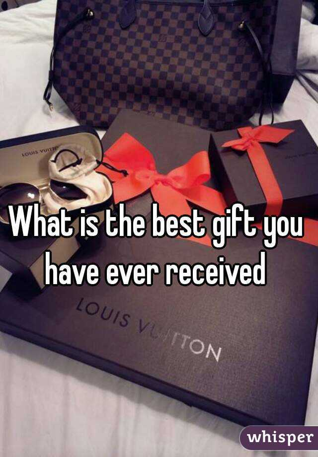 What is the best gift you have ever received