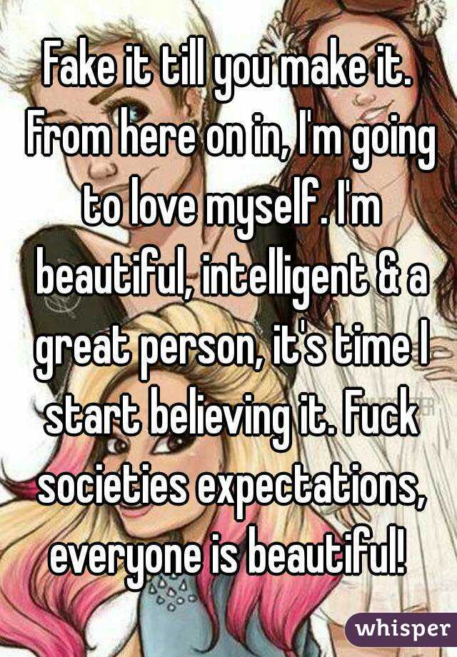 Fake it till you make it. From here on in, I'm going to love myself. I'm beautiful, intelligent & a great person, it's time I start believing it. Fuck societies expectations, everyone is beautiful!