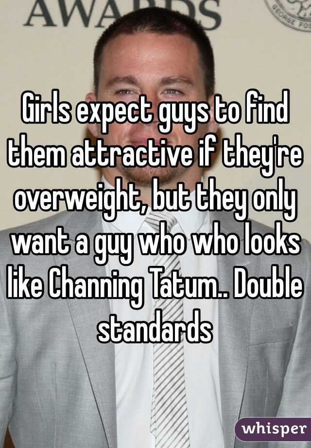 Girls expect guys to find them attractive if they're overweight, but they only want a guy who who looks like Channing Tatum.. Double standards