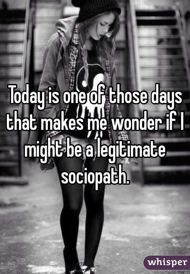 Today is one of those days that makes me wonder if I might be a legitimate sociopath.