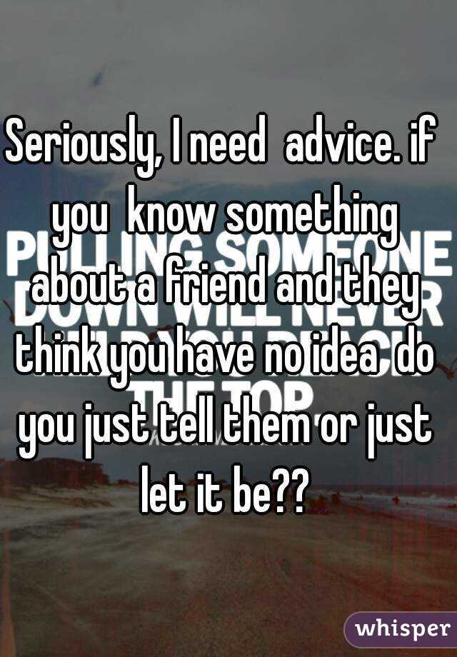 Seriously, I need  advice. if you  know something about a friend and they think you have no idea  do you just tell them or just let it be??