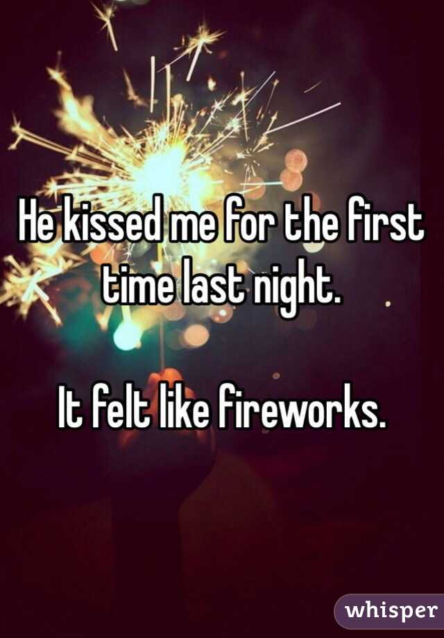 He kissed me for the first time last night.   It felt like fireworks.