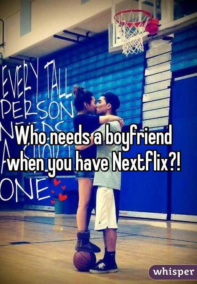 Who needs a boyfriend when you have Nextflix?!