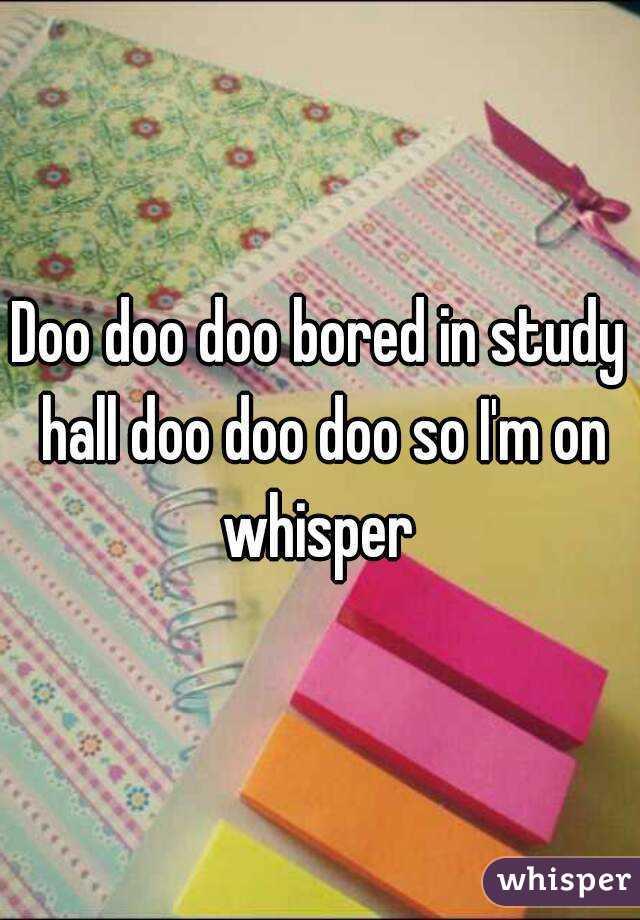 Doo doo doo bored in study hall doo doo doo so I'm on whisper