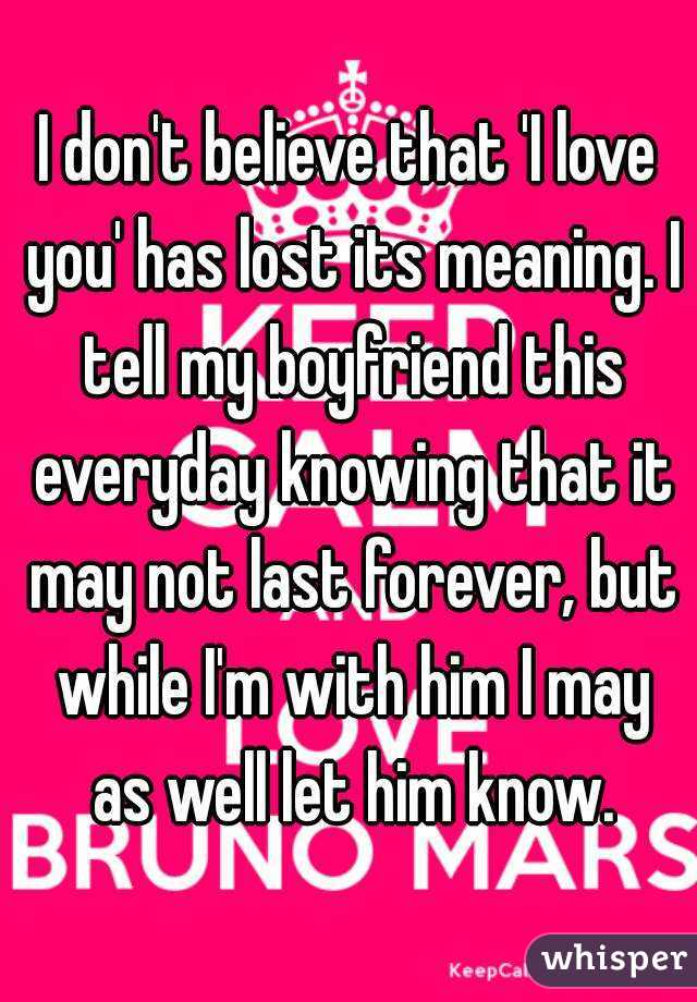 I don't believe that 'I love you' has lost its meaning. I tell my boyfriend this everyday knowing that it may not last forever, but while I'm with him I may as well let him know.