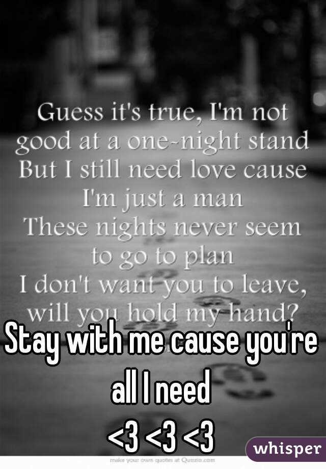 Stay with me cause you're all I need  <3 <3 <3