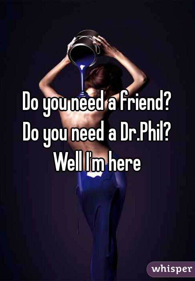 Do you need a friend? Do you need a Dr.Phil? Well I'm here
