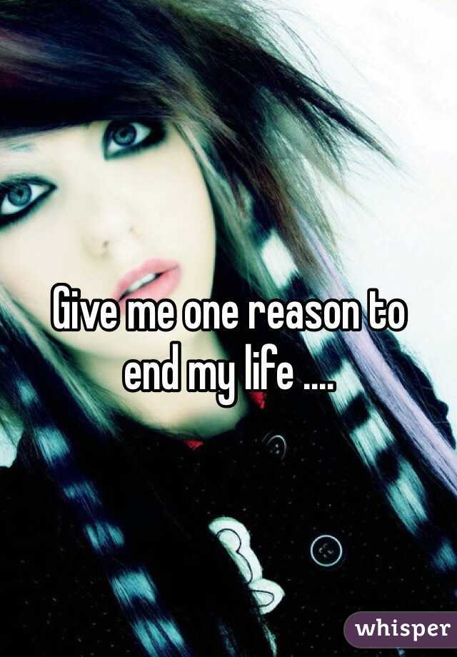 Give me one reason to end my life ....