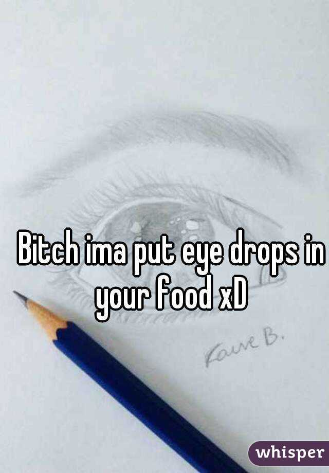 Bitch ima put eye drops in your food xD