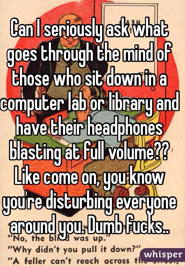 Can I seriously ask what goes through the mind of those who sit down in a computer lab or library and have their headphones blasting at full volume?? Like come on, you know you're disturbing everyone around you. Dumb fucks..
